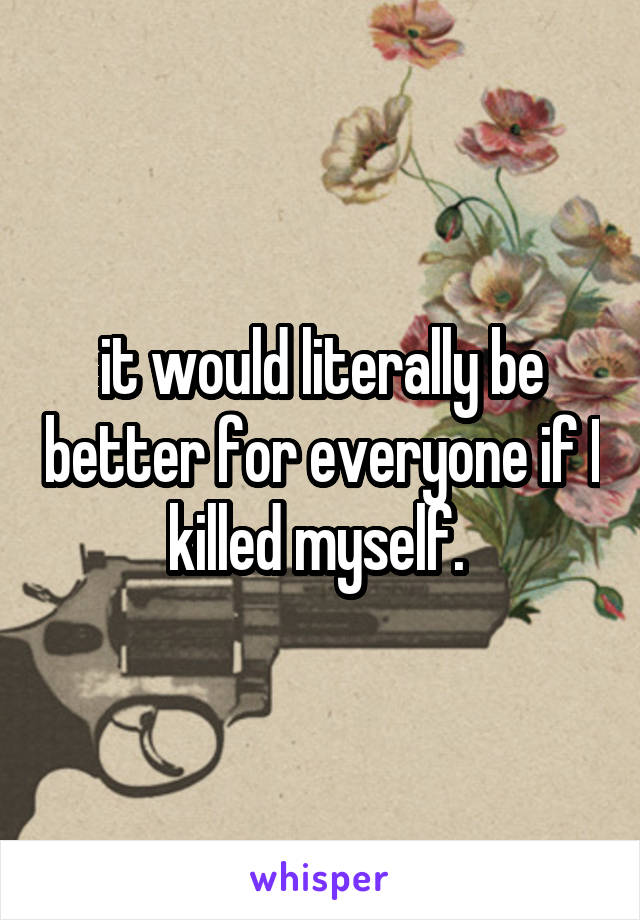 it would literally be better for everyone if I killed myself.