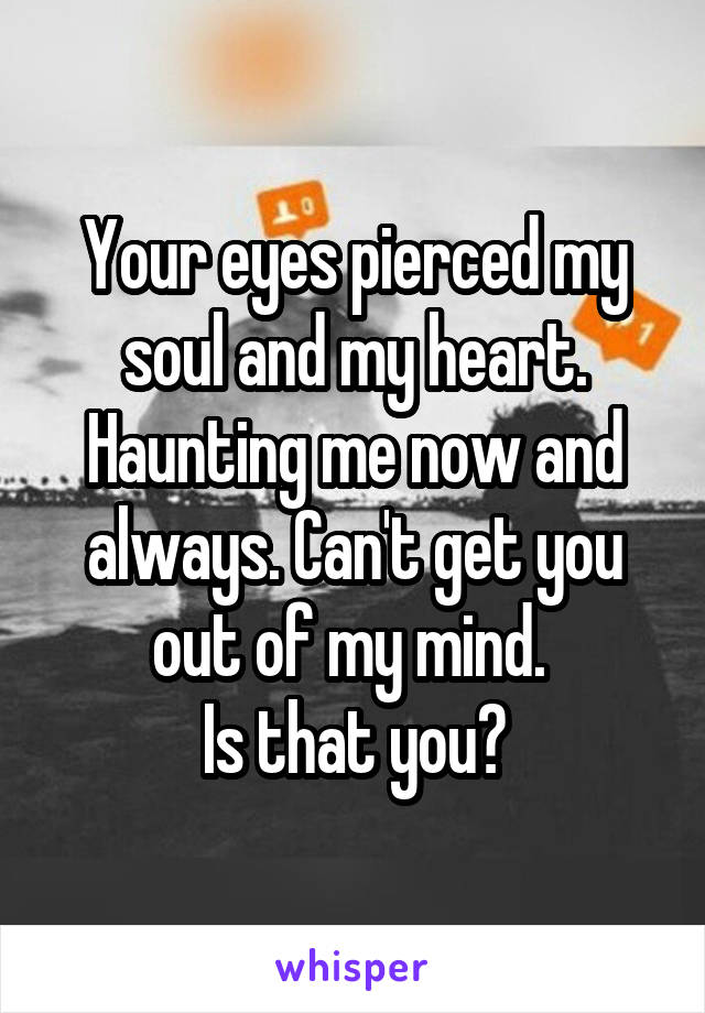 Your eyes pierced my soul and my heart. Haunting me now and always. Can't get you out of my mind.  Is that you?