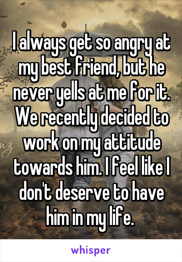 I always get so angry at my best friend, but he never yells at me for it. We recently decided to work on my attitude towards him. I feel like I don't deserve to have him in my life.