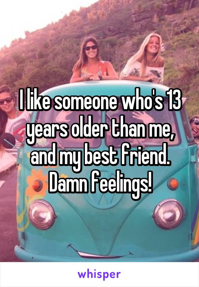 I like someone who's 13 years older than me, and my best friend. Damn feelings!