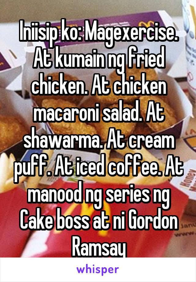 Iniisip ko: Magexercise. At kumain ng fried chicken. At chicken macaroni salad. At shawarma. At cream puff. At iced coffee. At manood ng series ng Cake boss at ni Gordon Ramsay