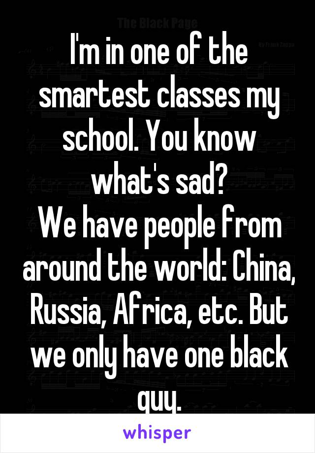 I'm in one of the smartest classes my school. You know what's sad? We have people from around the world: China, Russia, Africa, etc. But we only have one black guy.