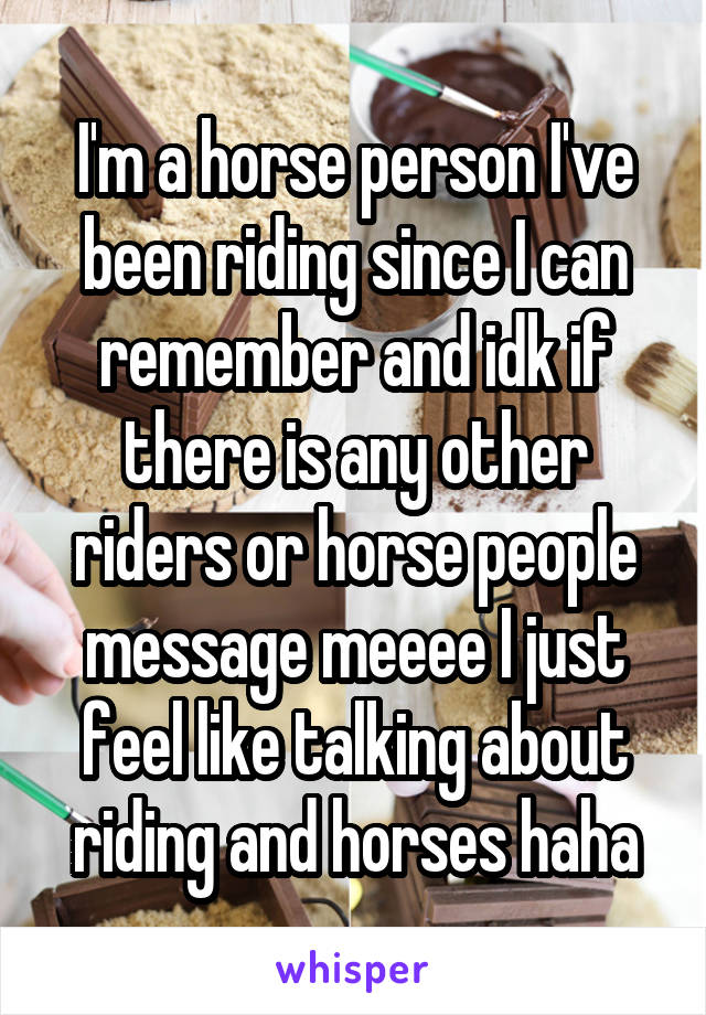 I'm a horse person I've been riding since I can remember and idk if there is any other riders or horse people message meeee I just feel like talking about riding and horses haha