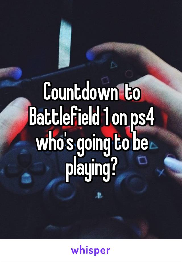 Countdown  to Battlefield 1 on ps4 who's going to be playing?