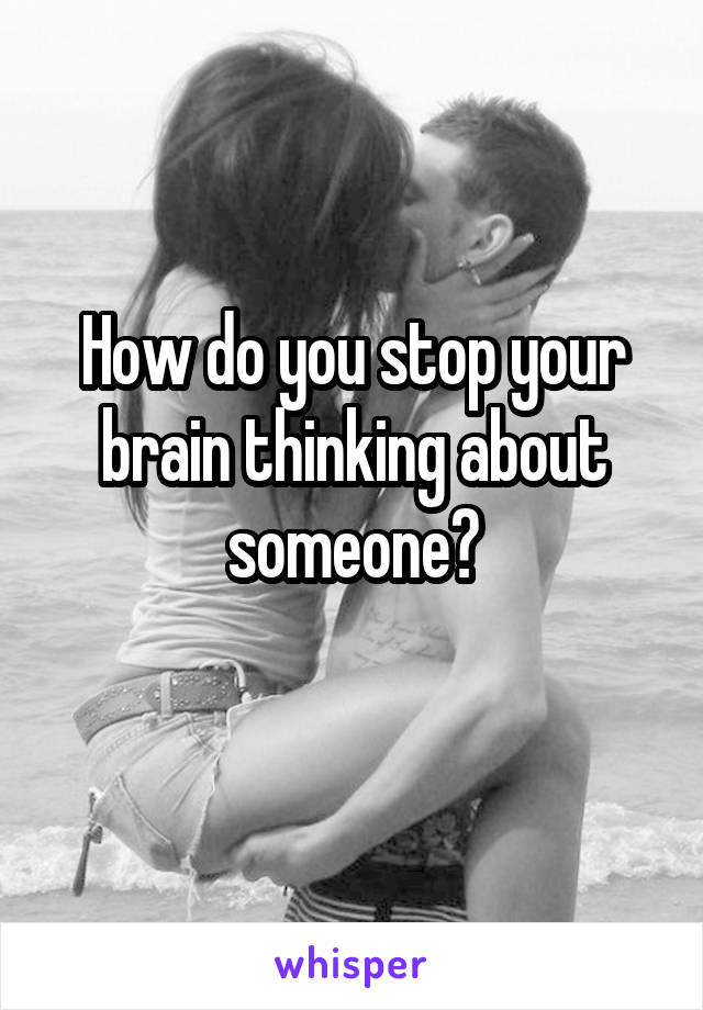 How do you stop your brain thinking about someone?