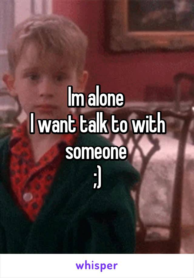 Im alone  I want talk to with someone  ;)