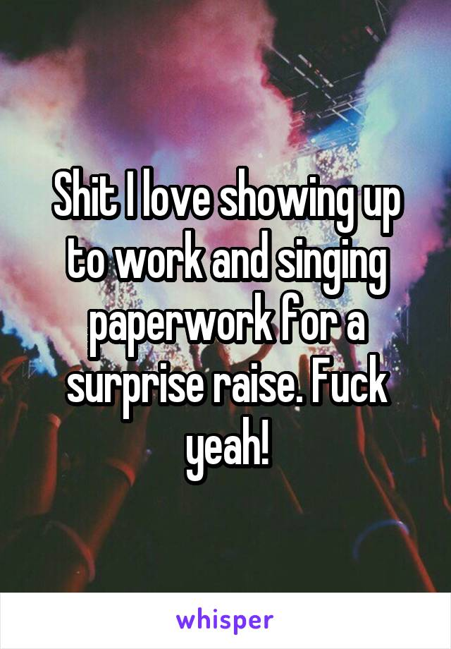 Shit I love showing up to work and singing paperwork for a surprise raise. Fuck yeah!