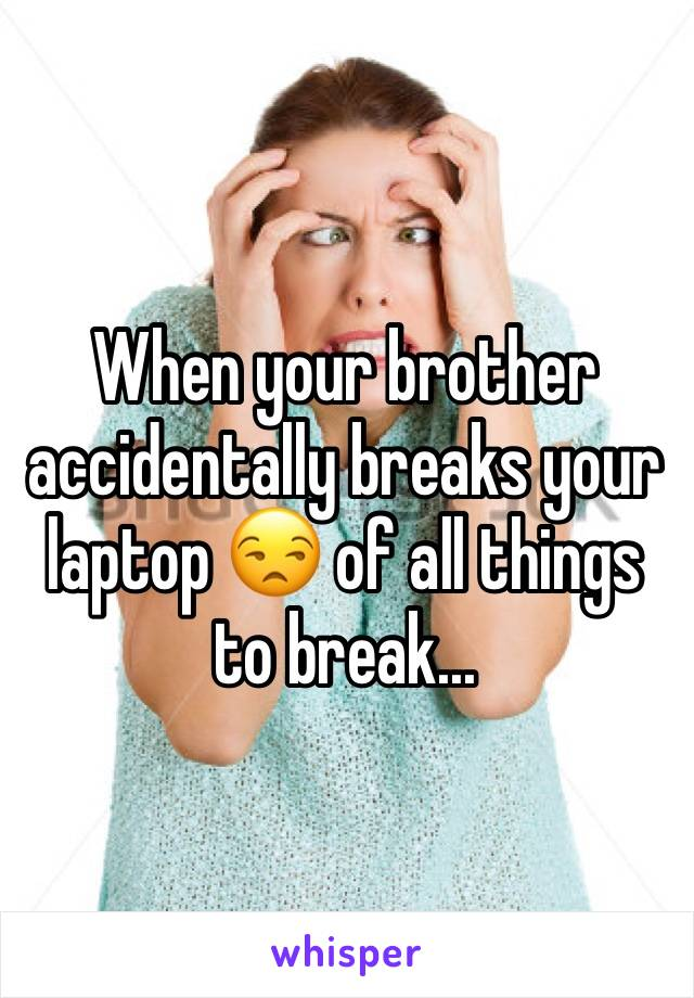When your brother accidentally breaks your laptop 😒 of all things to break...