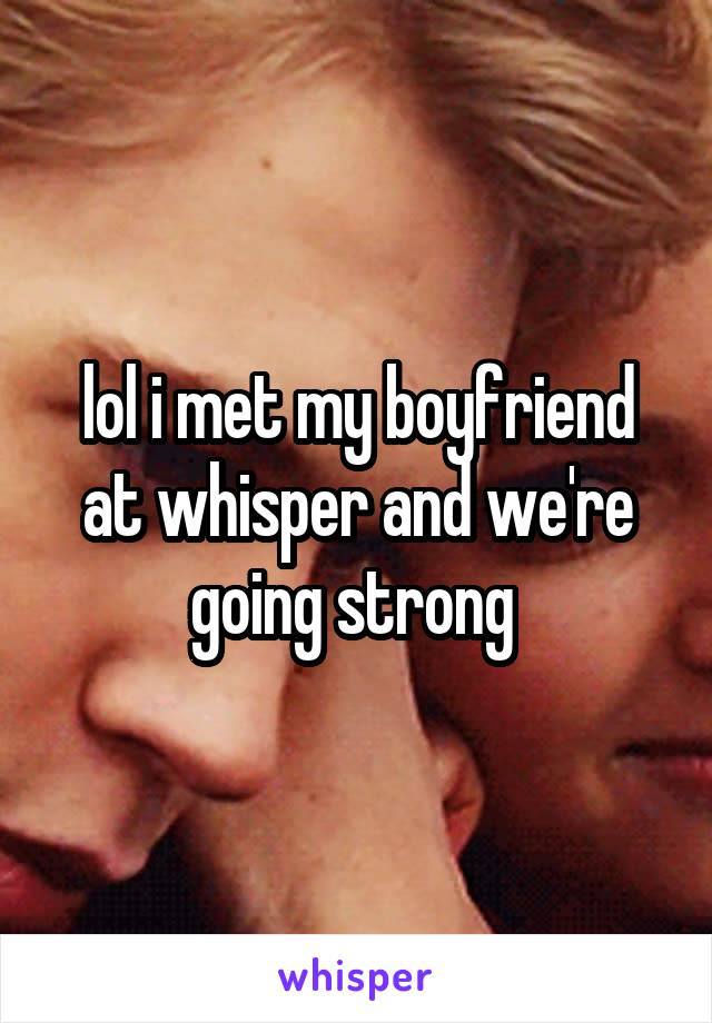 lol i met my boyfriend at whisper and we're going strong