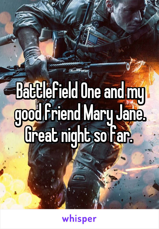 Battlefield One and my good friend Mary Jane. Great night so far.