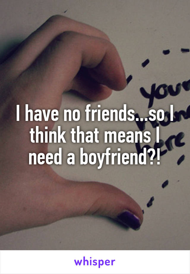 I have no friends...so I think that means I need a boyfriend?!
