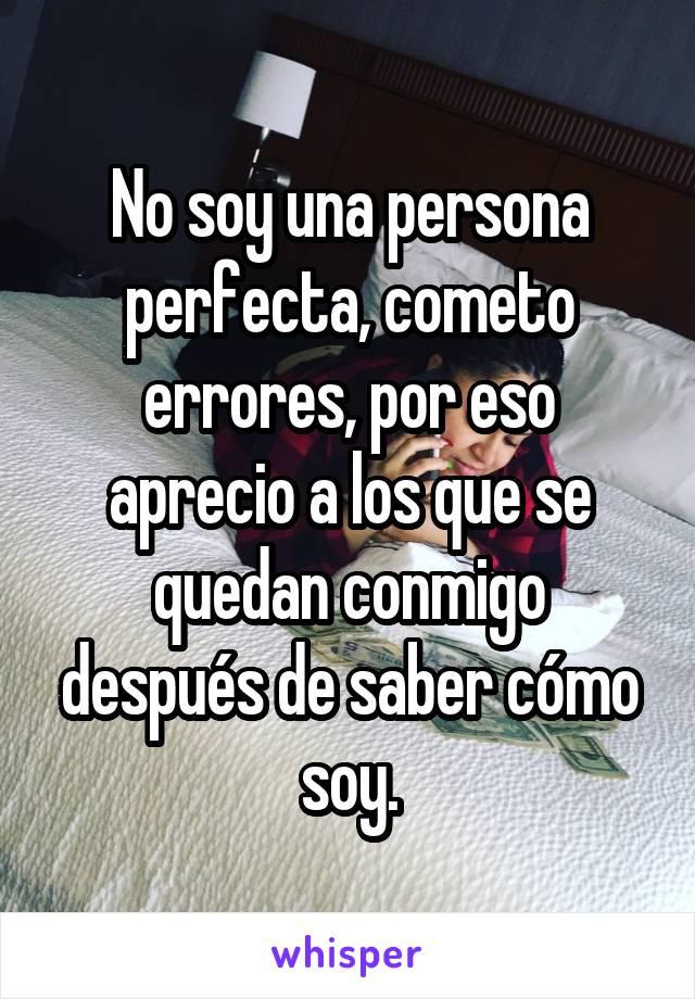 No soy una persona perfecta, cometo errores, por eso aprecio a los que se quedan conmigo después de saber cómo soy.