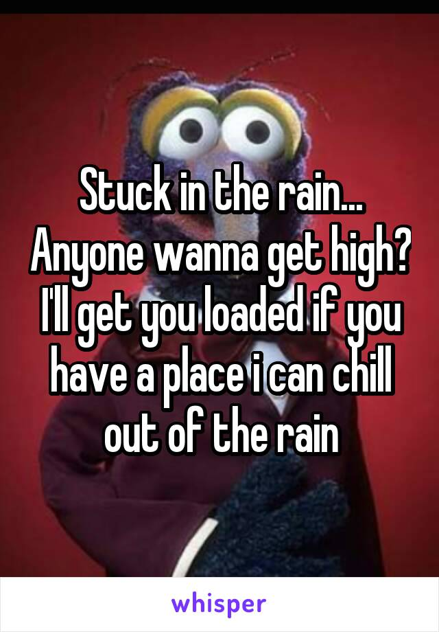 Stuck in the rain... Anyone wanna get high? I'll get you loaded if you have a place i can chill out of the rain