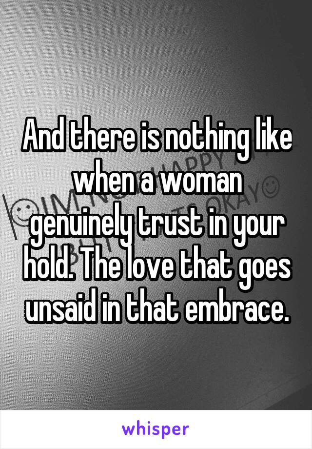 And there is nothing like when a woman genuinely trust in your hold. The love that goes unsaid in that embrace.