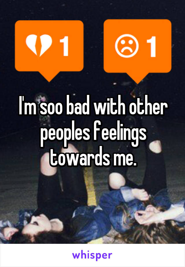 I'm soo bad with other peoples feelings towards me.