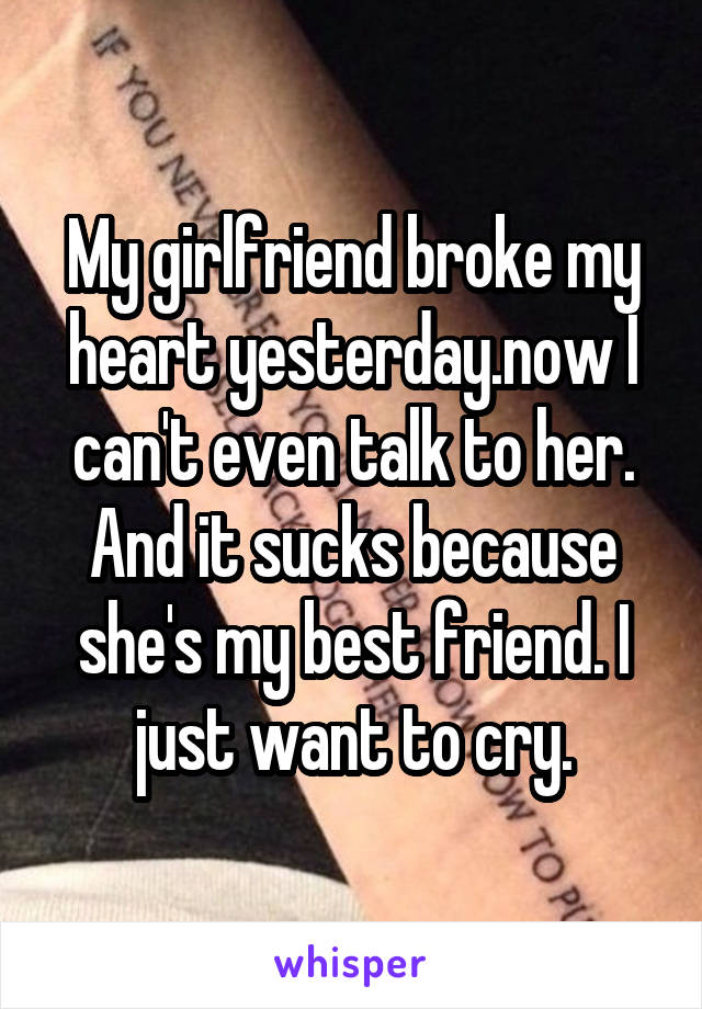 My girlfriend broke my heart yesterday.now I can't even talk to her. And it sucks because she's my best friend. I just want to cry.