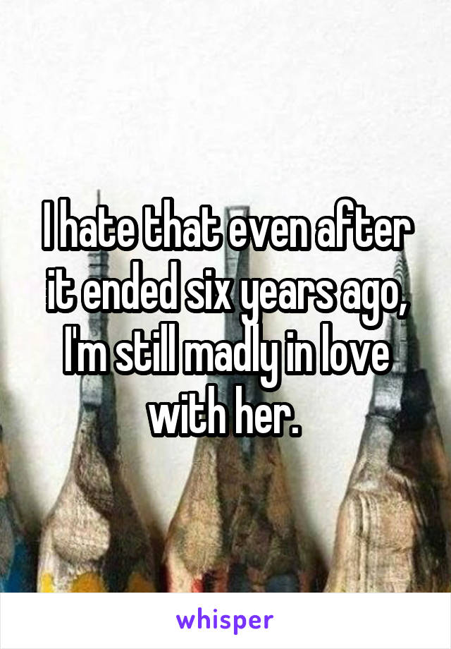 I hate that even after it ended six years ago, I'm still madly in love with her.
