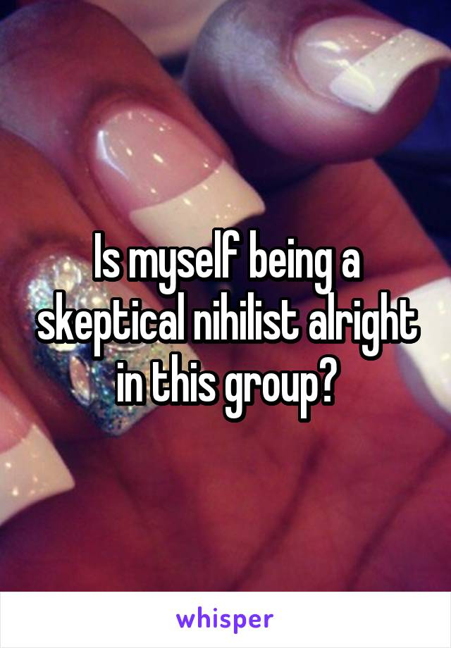 Is myself being a skeptical nihilist alright in this group?