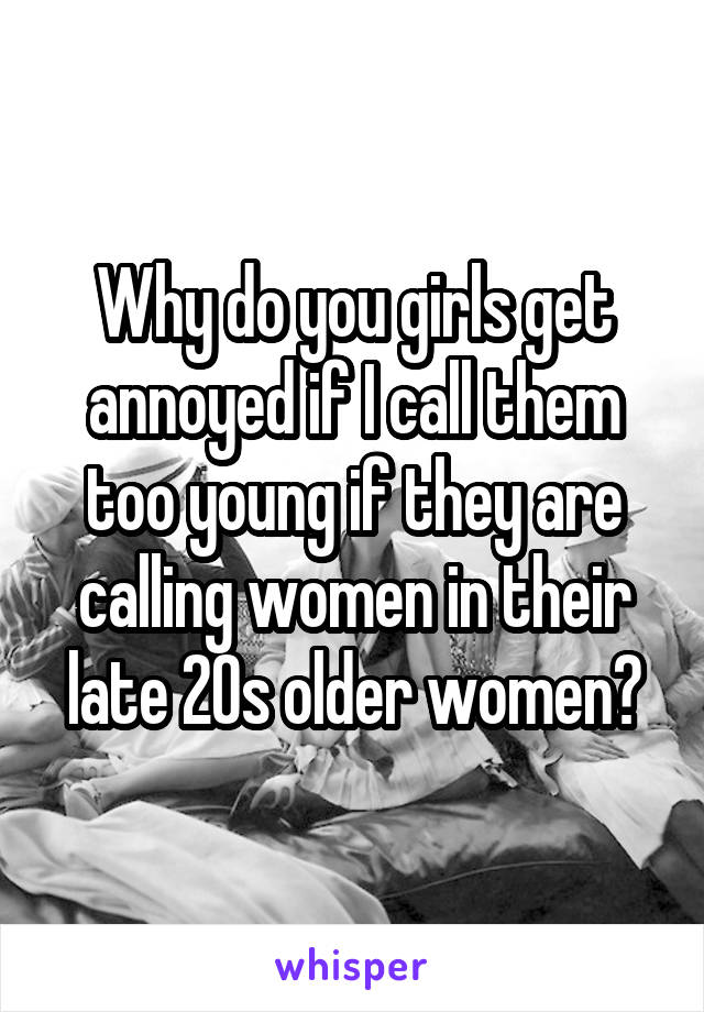 Why do you girls get annoyed if I call them too young if they are calling women in their late 20s older women?