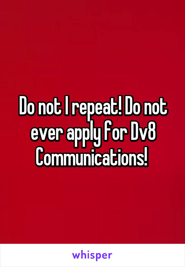 Do not I repeat! Do not ever apply for Dv8 Communications!