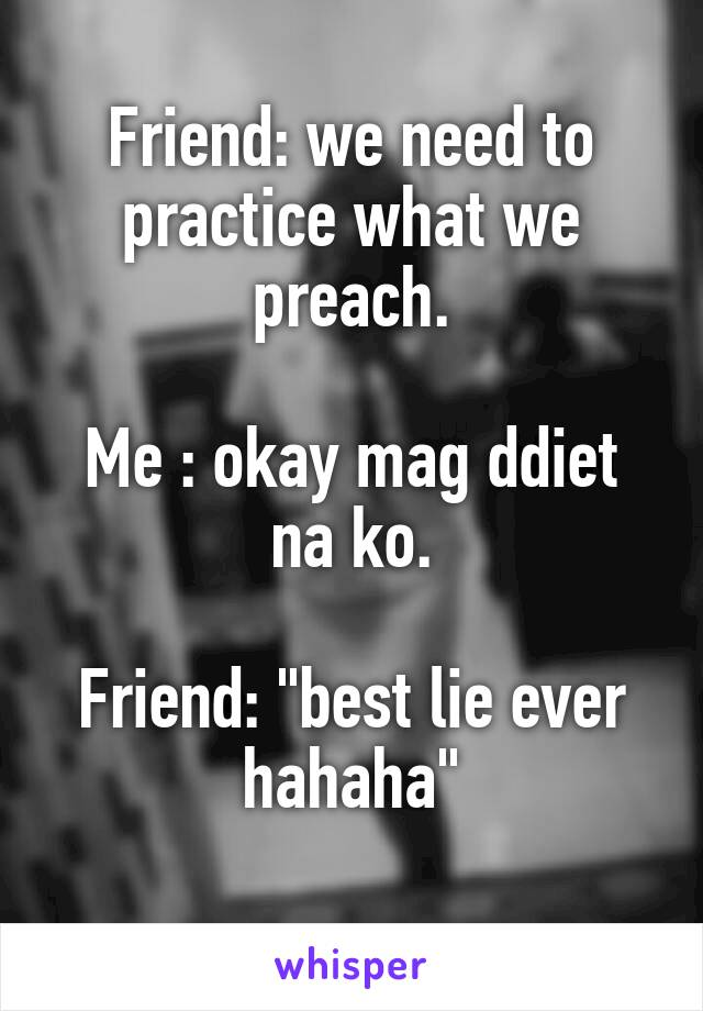 "Friend: we need to practice what we preach.  Me : okay mag ddiet na ko.  Friend: ""best lie ever hahaha"""