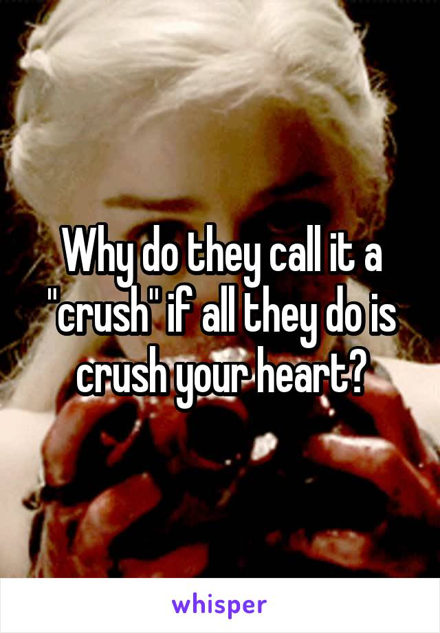 """Why do they call it a """"crush"""" if all they do is crush your heart?"""