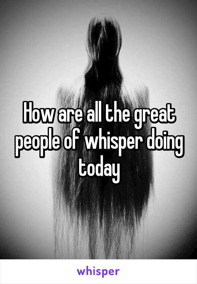 How are all the great people of whisper doing today