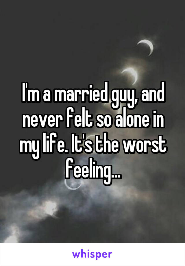 I'm a married guy, and never felt so alone in my life. It's the worst feeling...