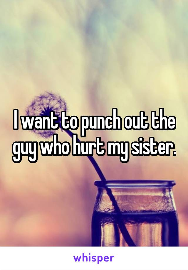 I want to punch out the guy who hurt my sister.