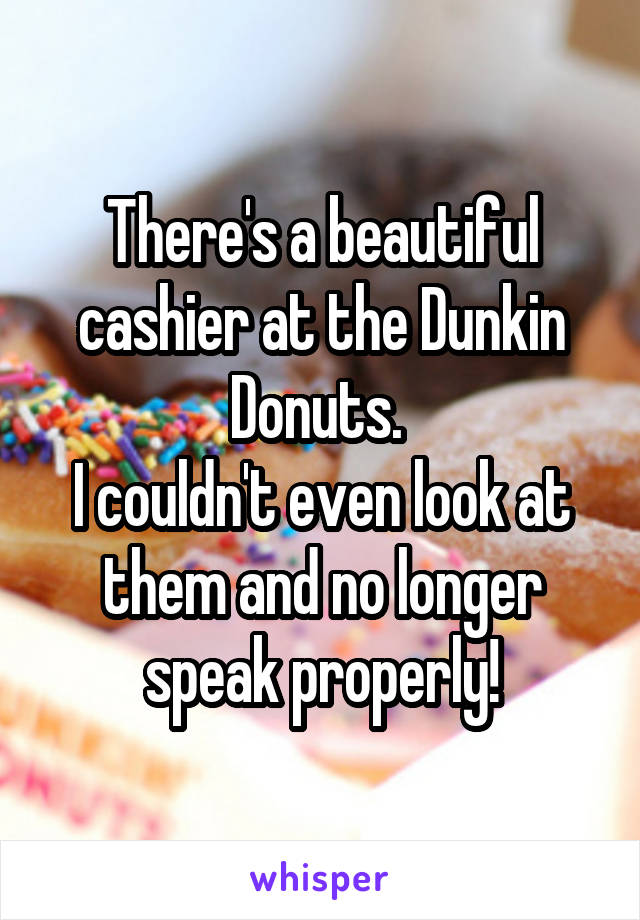 There's a beautiful cashier at the Dunkin Donuts.  I couldn't even look at them and no longer speak properly!