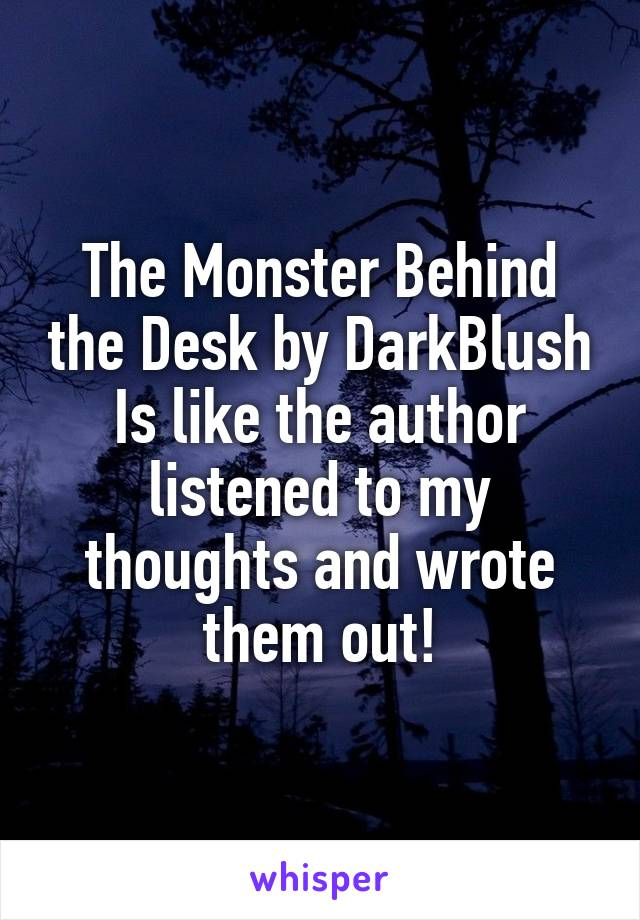 The Monster Behind the Desk by DarkBlush Is like the author listened to my thoughts and wrote them out!