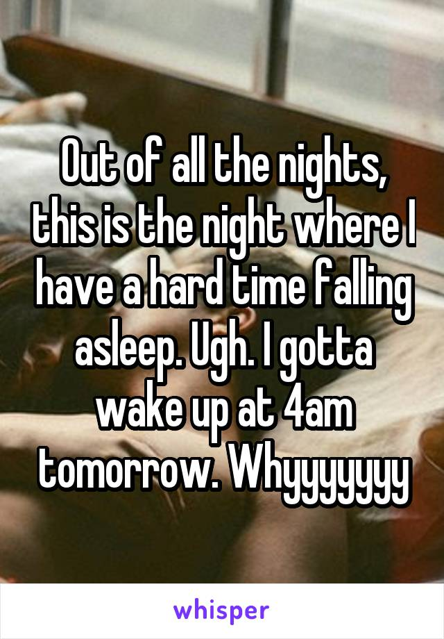 Out of all the nights, this is the night where I have a hard time falling asleep. Ugh. I gotta wake up at 4am tomorrow. Whyyyyyyy