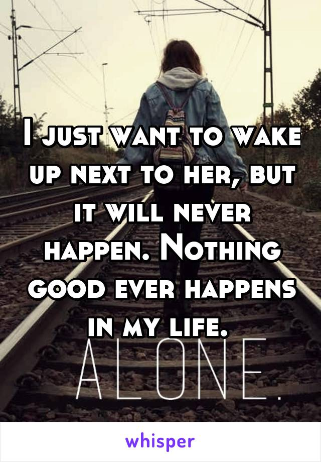 I just want to wake up next to her, but it will never happen. Nothing good ever happens in my life.