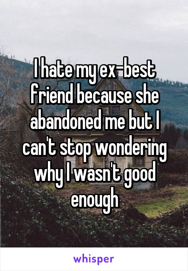I hate my ex-best friend because she abandoned me but I can't stop wondering why I wasn't good enough
