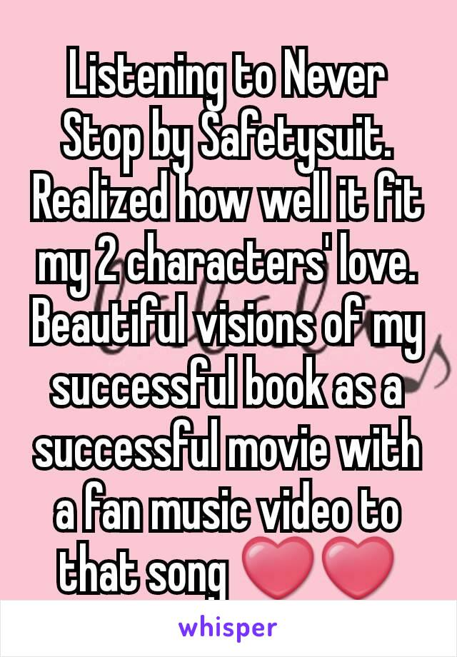 Listening to Never Stop by Safetysuit. Realized how well it fit my 2 characters' love. Beautiful visions of my successful book as a successful movie with a fan music video to that song ❤❤