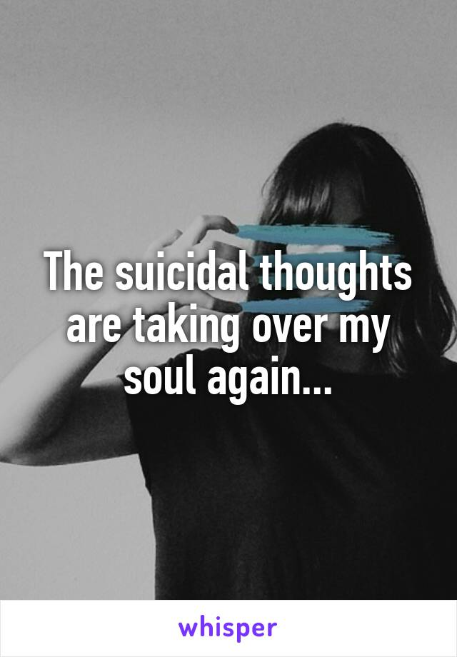 The suicidal thoughts are taking over my soul again...
