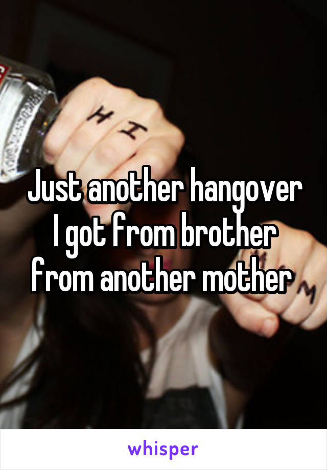 Just another hangover I got from brother from another mother