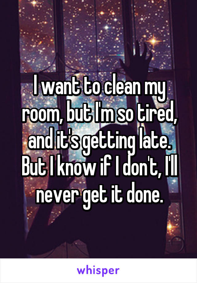 I want to clean my room, but I'm so tired, and it's getting late. But I know if I don't, I'll never get it done.