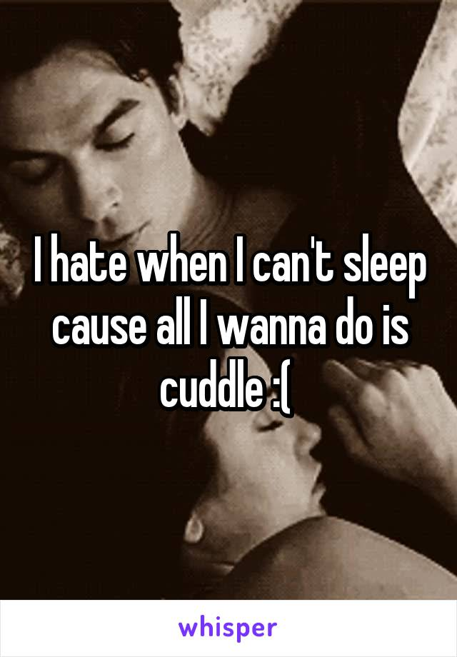 I hate when I can't sleep cause all I wanna do is cuddle :(