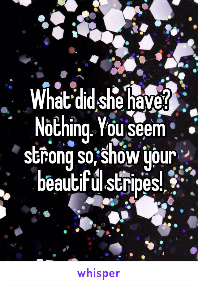 What did she have? Nothing. You seem strong so, show your beautiful stripes!