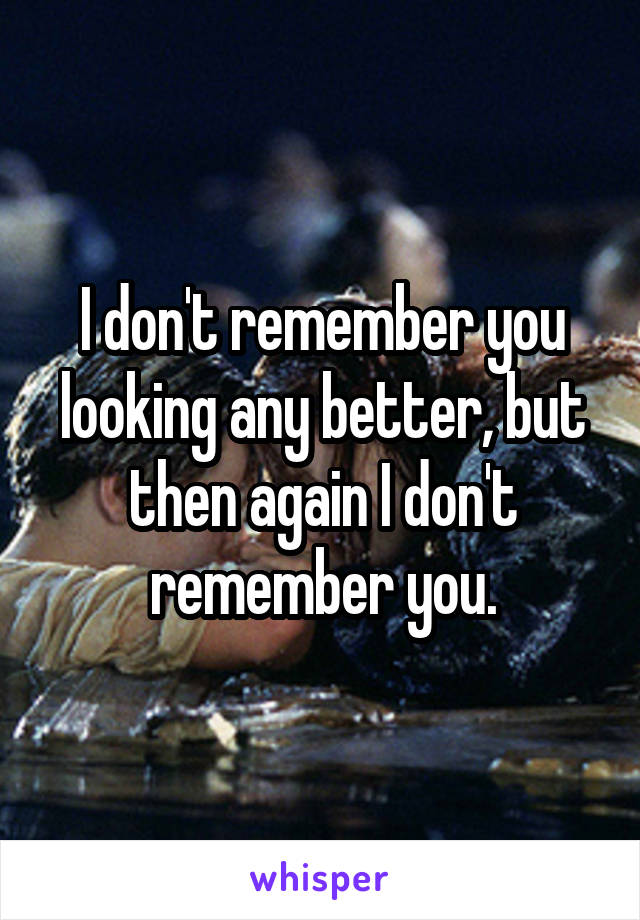 I don't remember you looking any better, but then again I don't remember you.