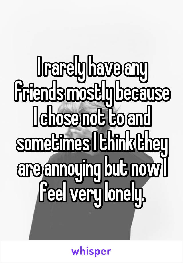 I rarely have any friends mostly because I chose not to and sometimes I think they are annoying but now I feel very lonely.
