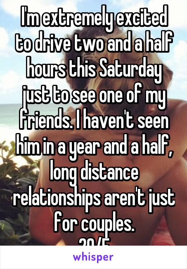I'm extremely excited to drive two and a half hours this Saturday just to see one of my friends. I haven't seen him in a year and a half, long distance relationships aren't just for couples. 29/F