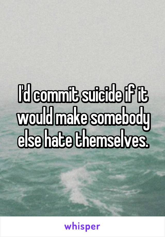 I'd commit suicide if it would make somebody else hate themselves.
