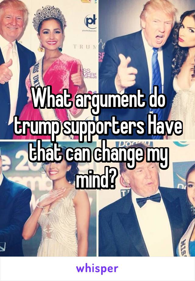 What argument do trump supporters Have that can change my mind?