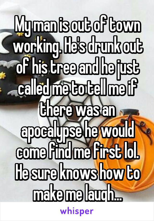 My man is out of town working. He's drunk out of his tree and he just called me to tell me if there was an apocalypse he would come find me first lol. He sure knows how to make me laugh...