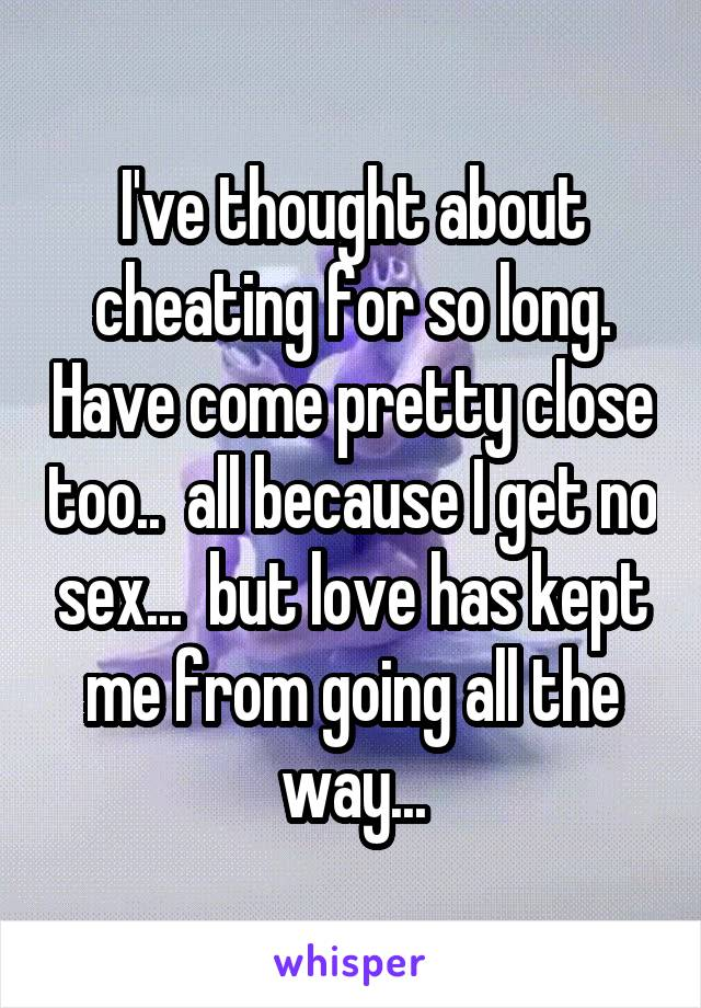 I've thought about cheating for so long. Have come pretty close too..  all because I get no sex...  but love has kept me from going all the way...