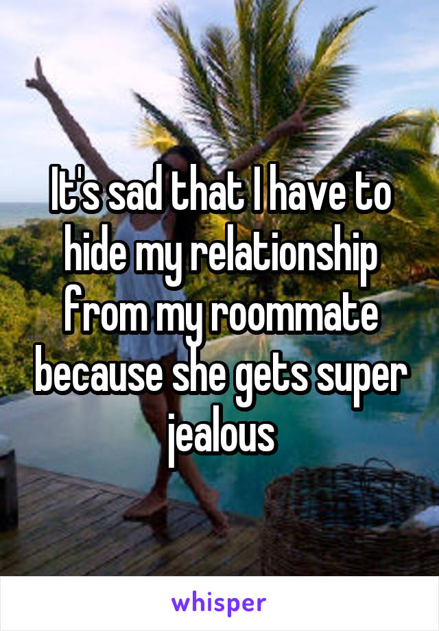 It's sad that I have to hide my relationship from my roommate because she gets super jealous