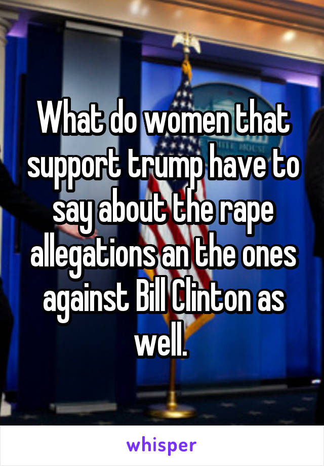 What do women that support trump have to say about the rape allegations an the ones against Bill Clinton as well.