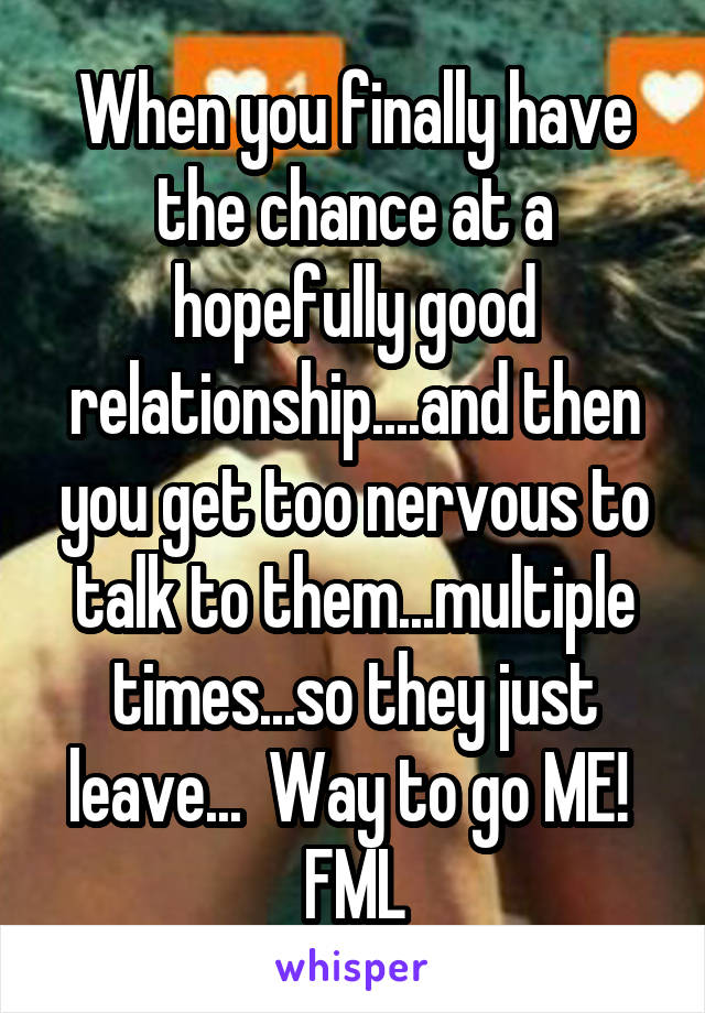 When you finally have the chance at a hopefully good relationship....and then you get too nervous to talk to them...multiple times...so they just leave...  Way to go ME!  FML